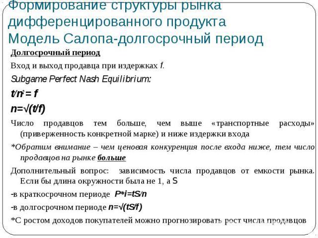Формирование структуры рынка дифференцированного продуктаМодель Салопа-долгосрочный период Долгосрочный периодВход и выход продавца при издержках f. Subgame Perfect Nash Equilibrium: t/n2 = fn=√(t/f)Число продавцов тем больше, чем выше «транспортные…