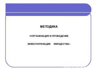 МЕТОДИКА«ОРГАНИЗАЦИЯ И ПРОВЕДЕНИЕ ИНВЕНТАРИЗАЦИИ ИМУЩЕСТВА»