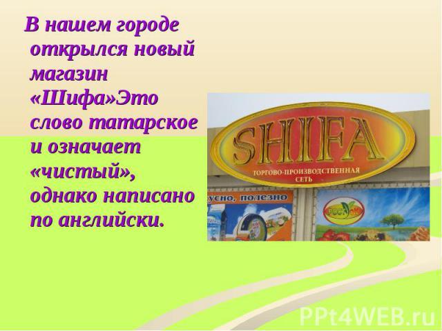 В нашем городе открылся новый магазин «Шифа»Это слово татарское и означает «чистый», однако написано по английски.