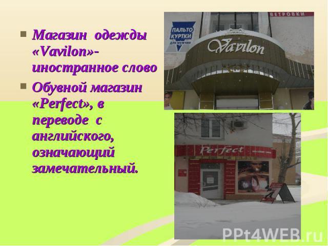 Магазин одежды «Vavilon»-иностранное словоОбувной магазин «Perfect», в переводе с английского, означающий замечательный.