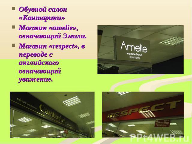 Обувной салон «Кантарини»Магазин «amelie», означающий Эмили.Магазин «respect», в переводе с английского означающий уважение.