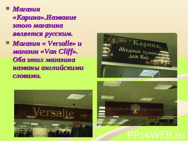 Магазин «Карина».Название этого магазина является русским.Магазин « Versalle» и магазин «Van Cliff». Оба этих магазина названы английскими словами.