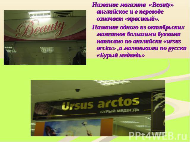 Название магазина «Beauty» английское и в переводе означает «красивый».Название одного из октябрьских магазинов большими буквами написано по английски «ursus arctos» ,а маленькими по русски «Бурый медведь»