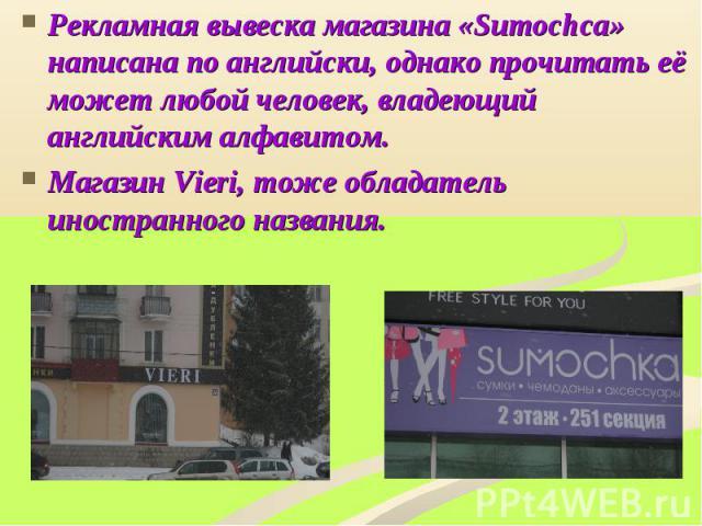 Рекламная вывеска магазина «Sumochca» написана по английски, однако прочитать её может любой человек, владеющий английским алфавитом. Магазин Vieri, тоже обладатель иностранного названия.