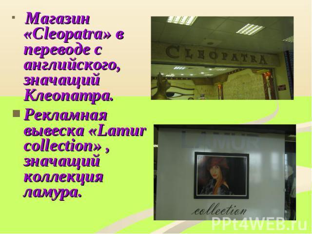 Магазин «Cleоpatra» в переводе с английского, значащий Клеопатра.Рекламная вывеска «Lamur соllection» , значащий коллекция ламура.