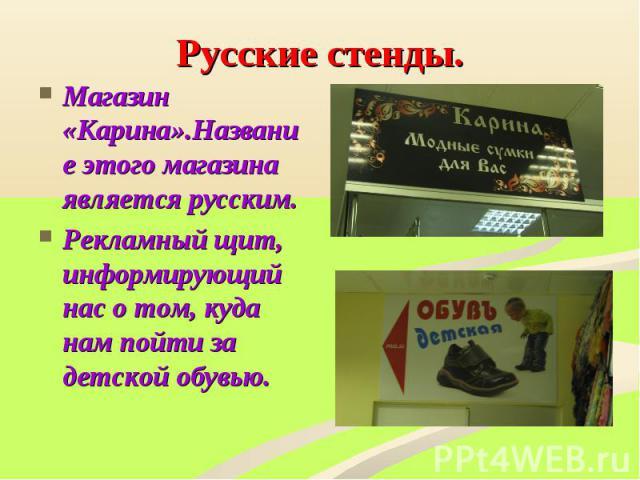 Русские стенды. Магазин «Карина».Название этого магазина является русским.Рекламный щит, информирующий нас о том, куда нам пойти за детской обувью.