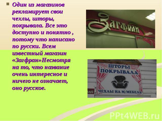 Один из магазинов рекламирует свои чехлы, шторы, покрывала. Все это доступно и понятно , потому что написано по русски. Всем известный магазин «Загфран»Несмотря на то, что название очень интересное и ничего не означает, оно русское.