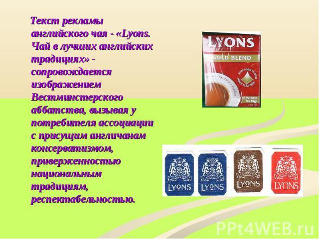Текст рекламы английского чая - «Lyons. Чай в лучших английских традициях» - сопровождается изображением Вестминстерского аббатства, вызывая у потребителя ассоциации с присущим англичанам консерватизмом, приверженностью национальным традициям, респе…