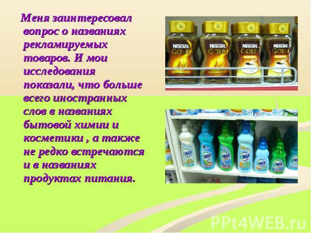 Меня заинтересовал вопрос о названиях рекламируемых товаров. И мои исследования показали, что больше всего иностранных слов в названиях бытовой химии и косметики , а также не редко встречаются и в названиях продуктах питания.