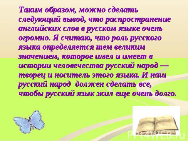 Таким образом, можно сделать следующий вывод, что распространение английских слов в русском языке очень огромно. Я считаю, что роль русского языка определяется тем великим значением, которое имел и имеет в истории человечества русский народ — творец…