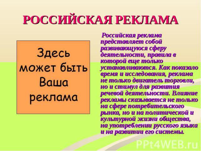 РОССИЙСКАЯ РЕКЛАМА Российская реклама представляет собой развивающуюся сферу деятельности, правила в которой еще только устанавливаются. Как показало время и исследования, реклама не только двигатель торговли, но и стимул для развития речевой деятел…