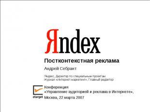 Постконтекстная реклама Андрей СебрантЯндекс, Директор по специальным проектамЖу