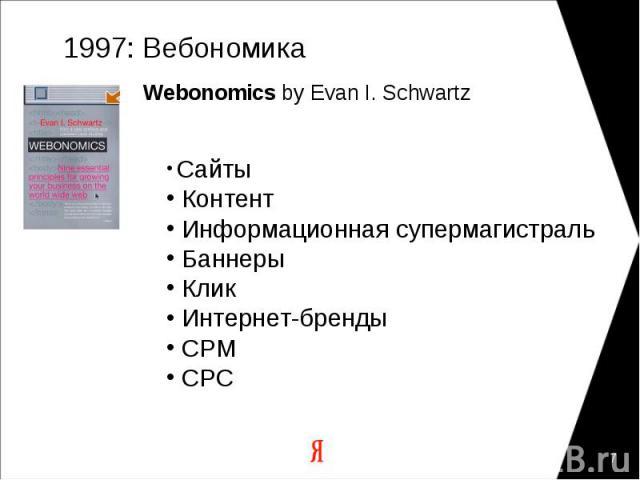 1997: Вебономика Webonomics by Evan I. Schwartz Сайты Контент Информационная супермагистраль Баннеры Клик Интернет-бренды CPM CPC