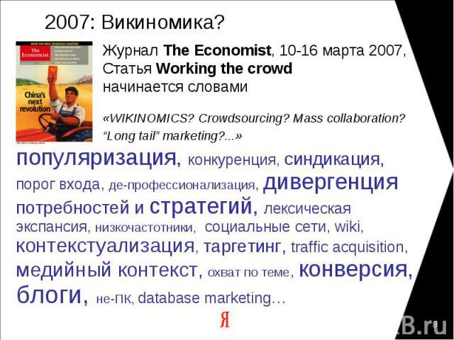 """2007: Викиномика? Журнал The Economist, 10-16 марта 2007,Статья Working the crowd начинается словами«WIKINOMICS? Crowdsourcing? Mass collaboration?""""Long tail"""" marketing?...» популяризация, конкуренция, синдикация,порог входа, де-профессионализация, …"""