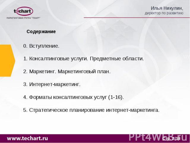 Содержание 0. Вступление.1. Консалтинговые услуги. Предметные области.2. Маркетинг. Маркетинговый план.3. Интернет-маркетинг.4. Форматы консалтинговых услуг (1-16).5. Стратегическое планирование интернет-маркетинга.