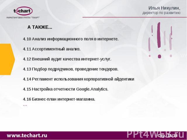 А ТАКЖЕ... 4.10 Анализ информационного поля в интернете.4.11 Ассортиментный анализ.4.12 Внешний аудит качества интернет-услуг.4.13 Подбор подрядчиков, проведение тендеров.4.14 Регламент использования корпоративной айдентики4.15 Настройка отчетности …