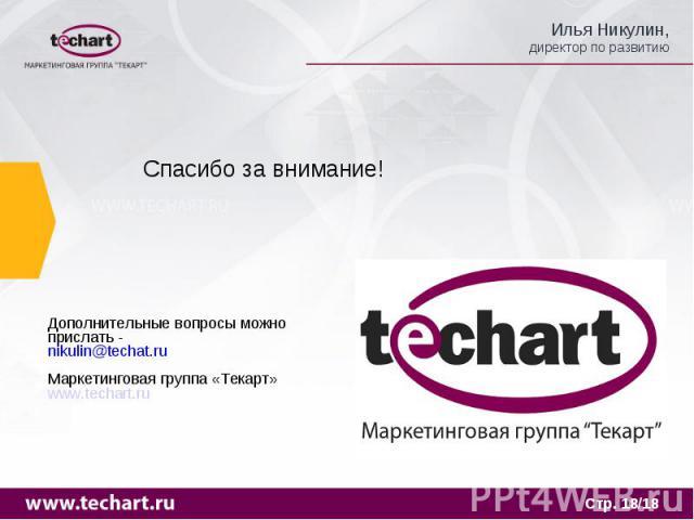 Спасибо за внимание! Дополнительные вопросы можно прислать -nikulin@techat.ruМаркетинговая группа «Текарт»www.techart.ru
