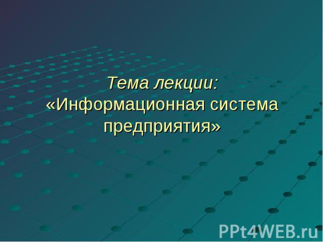 Тема лекции:«Информационная система предприятия»