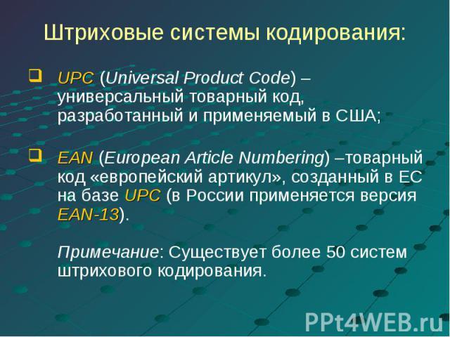Штриховые системы кодирования: UPC (Universal Product Code) – универсальный товарный код, разработанный и применяемый в США;EAN (European Article Numbering) –товарный код «европейский артикул», созданный в ЕС на базе UPC (в России применяется версия…