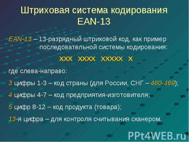 Штриховая система кодирования EAN-13 EAN-13 – 13-разрядный штриховой код, как пример последовательной системы кодирования:ХХХ ХХХХ ХХХХХ Хгде слева-направо:3 цифры 1-3 – код страны (для России, СНГ – 460-469);4 цифры 4-7 – код предприятия-изготовите…