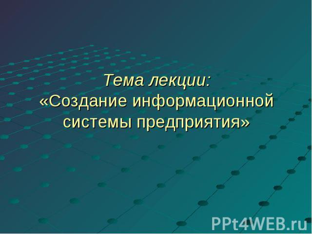 Тема лекции:«Создание информационной системы предприятия»