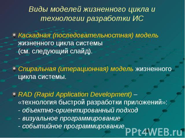 Виды моделей жизненного цикла и технологии разработки ИС Каскадная (последовательностная) модель жизненного цикла системы(см. следующий слайд).Спиральная (итерационная) модель жизненного цикла системы.RAD (Rapid Application Development) – «технологи…