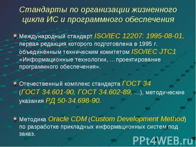 Стандарты по организации жизненного цикла ИС и программного обеспечения Международный стандарт ISO/IEC 12207: 1995-08-01, первая редакция которого подготовлена в 1995 г. объединённым техническим комитетом ISO/IEC JTC1 «Информационные технологии, …пр…