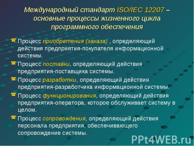 Международный стандарт ISO/IEC 12207 – основные процессы жизненного цикла программного обеспечения Процесс приобретения (заказа) , определяющий действия предприятия-покупателя информационной системы.Процесс поставки, определяющий действия предприяти…