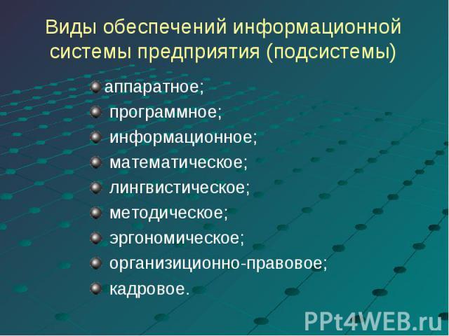 Виды обеспечений информационнойсистемы предприятия (подсистемы) аппаратное; программное; информационное; математическое; лингвистическое; методическое; эргономическое; организиционно-правовое; кадровое.