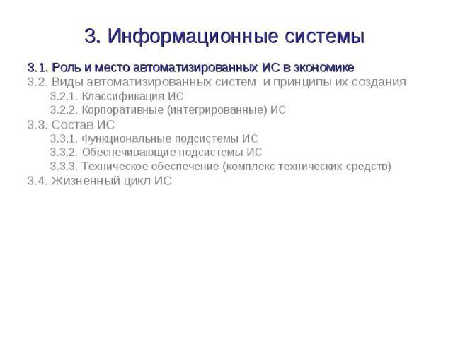 3. Информационные системы 3.1. Роль и место автоматизированных ИС в экономике3.2. Виды автоматизированных систем и принципы их создания3.2.1. Классификация ИС3.2.2. Корпоративные (интегрированные) ИС3.3. Состав ИС3.3.1. Функциональные подсистемы ИС3…
