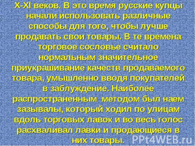 История рекламы в России начинается с X-XI веков. В это время русские купцы начали использовать различные способы для того, чтобы лучше продавать свои товары. В те времена торговое сословье считало нормальным значительное приукрашивание качеств прод…