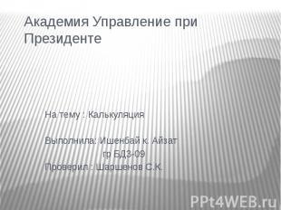 Академия Управление при Президенте На тему : КалькуляцияВыполнила: Ишенбай к. Ай