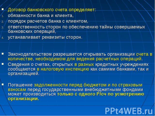 Договор банковского счета определяет:обязанности банка и клиента, порядок расчетов банка с клиентом, ответственность сторон по обеспечению тайны совершаемых банковских операций, устанавливает реквизиты сторон.Законодательством разрешается открывать …