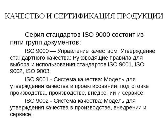 КАЧЕСТВО И СЕРТИФИКАЦИЯ ПРОДУКЦИИ Серия стандартов ISO 9000 состоит из пяти групп документов:ISO 9000 — Управление качеством. Утверждение стандартного качества: Руководящие правила для выбора и использования стандартов ISO 9001, ISO 9002, ISO 9003;I…