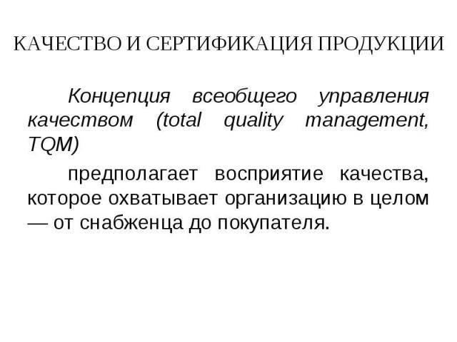 КАЧЕСТВО И СЕРТИФИКАЦИЯ ПРОДУКЦИИ Концепция всеобщего управления качеством (total quality management, TQM) предполагает восприятие качества, которое охватывает организацию в целом — от снабженца до покупателя.