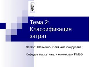 Тема 2: Классификация затрат Лектор: Шевченко Юлия АлександровнаКафедра маркетин