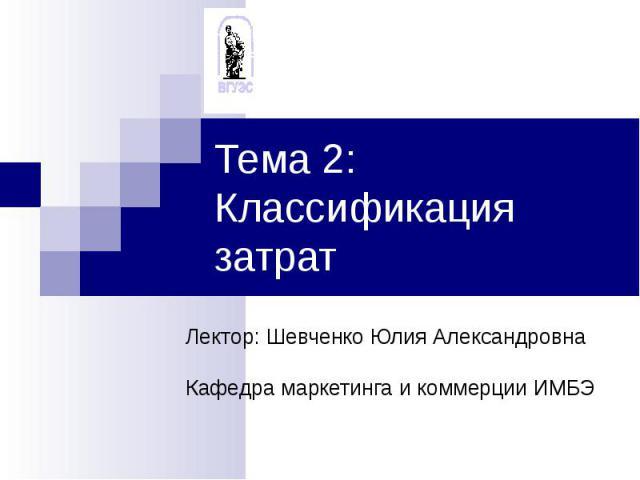 Тема 2: Классификация затрат Лектор: Шевченко Юлия АлександровнаКафедра маркетинга и коммерции ИМБЭ