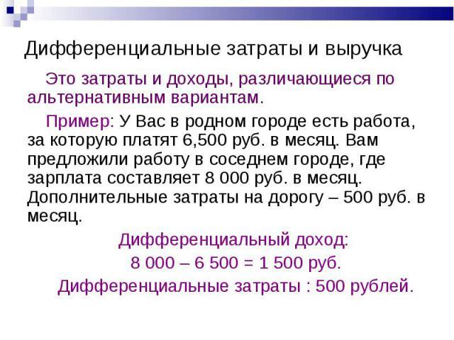 Дифференциальные затраты и выручка Это затраты и доходы, различающиеся по альтернативным вариантам.Пример: У Вас в родном городе есть работа, за которую платят 6,500 руб. в месяц. Вам предложили работу в соседнем городе, где зарплата составляет 8 00…