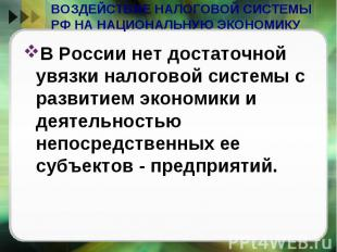 ВОЗДЕЙСТВИЕ НАЛОГОВОЙ СИСТЕМЫ РФ НА НАЦИОНАЛЬНУЮ ЭКОНОМИКУ В России нет достаточ