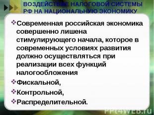 ВОЗДЕЙСТВИЕ НАЛОГОВОЙ СИСТЕМЫ РФ НА НАЦИОНАЛЬНУЮ ЭКОНОМИКУ Современная российска