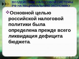 ВОЗДЕЙСТВИЕ НАЛОГОВОЙ СИСТЕМЫ РФ НА НАЦИОНАЛЬНУЮ ЭКОНОМИКУ Основной целью россий