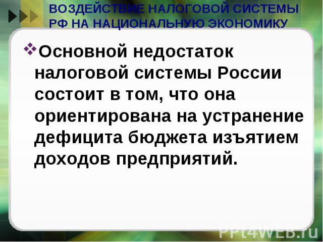 ВОЗДЕЙСТВИЕ НАЛОГОВОЙ СИСТЕМЫ РФ НА НАЦИОНАЛЬНУЮ ЭКОНОМИКУ Основной недостаток налоговой системы России состоит в том, что она ориентирована на устранение дефицита бюджета изъятием доходов предприятий.