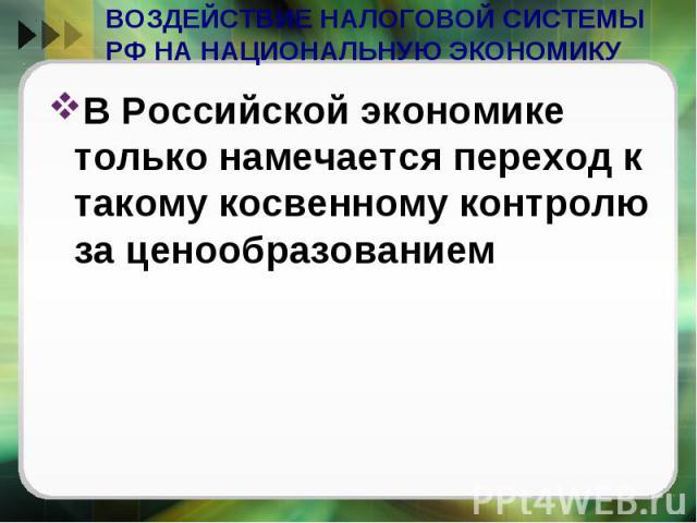 ВОЗДЕЙСТВИЕ НАЛОГОВОЙ СИСТЕМЫ РФ НА НАЦИОНАЛЬНУЮ ЭКОНОМИКУ В Российской экономике только намечается переход к такому косвенному контролю за ценообразованием
