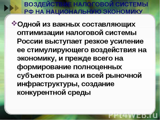 ВОЗДЕЙСТВИЕ НАЛОГОВОЙ СИСТЕМЫ РФ НА НАЦИОНАЛЬНУЮ ЭКОНОМИКУ Одной из важных составляющих оптимизации налоговой системы России выступает резкое усиление ее стимулирующего воздействия на экономику, и прежде всего на формирование полноценных субъектов р…