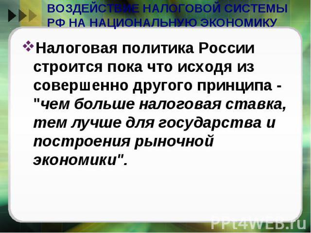ВОЗДЕЙСТВИЕ НАЛОГОВОЙ СИСТЕМЫ РФ НА НАЦИОНАЛЬНУЮ ЭКОНОМИКУ Налоговая политика России строится пока что исходя из совершенно другого принципа -