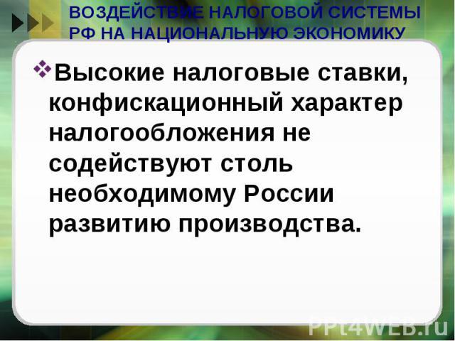 ВОЗДЕЙСТВИЕ НАЛОГОВОЙ СИСТЕМЫ РФ НА НАЦИОНАЛЬНУЮ ЭКОНОМИКУ Высокие налоговые ставки, конфискационный характер налогообложения не содействуют столь необходимому России развитию производства.