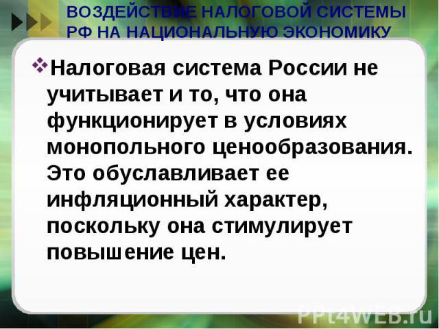 ВОЗДЕЙСТВИЕ НАЛОГОВОЙ СИСТЕМЫ РФ НА НАЦИОНАЛЬНУЮ ЭКОНОМИКУ Налоговая система России не учитывает и то, что она функционирует в условиях монопольного ценообразования. Это обуславливает ее инфляционный характер, поскольку она стимулирует повышение цен.