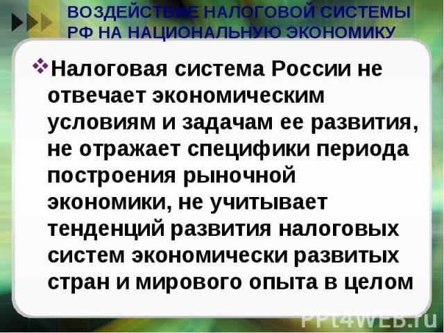 ВОЗДЕЙСТВИЕ НАЛОГОВОЙ СИСТЕМЫ РФ НА НАЦИОНАЛЬНУЮ ЭКОНОМИКУ Налоговая система России не отвечает экономическим условиям и задачам ее развития, не отражает специфики периода построения рыночной экономики, не учитывает тенденций развития налоговых сист…