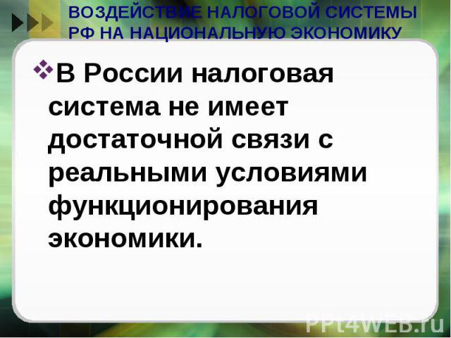ВОЗДЕЙСТВИЕ НАЛОГОВОЙ СИСТЕМЫ РФ НА НАЦИОНАЛЬНУЮ ЭКОНОМИКУ В России налоговая система не имеет достаточной связи с реальными условиями функционирования экономики.