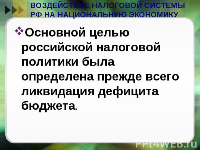 ВОЗДЕЙСТВИЕ НАЛОГОВОЙ СИСТЕМЫ РФ НА НАЦИОНАЛЬНУЮ ЭКОНОМИКУ Основной целью российской налоговой политики была определена прежде всего ликвидация дефицита бюджета.
